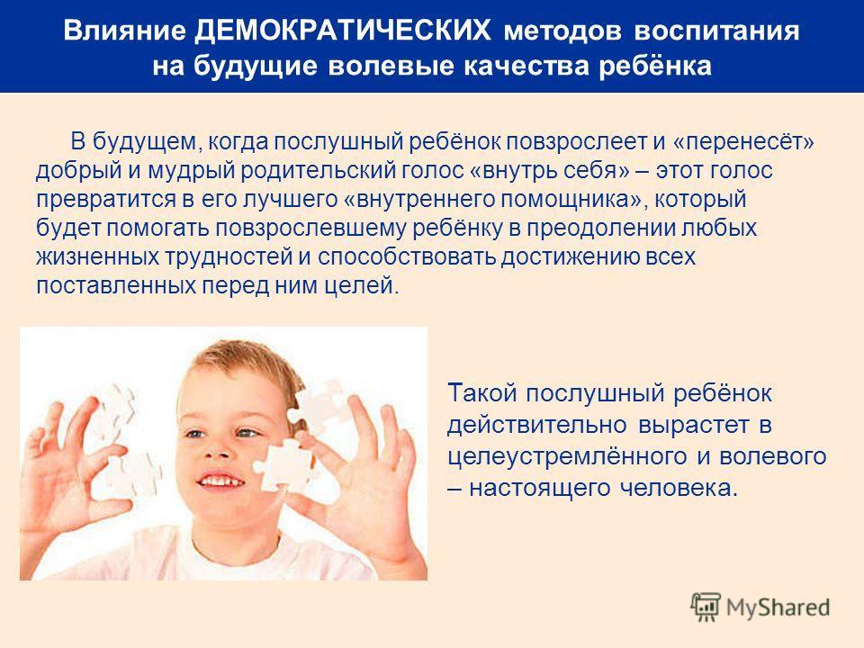 Влияние ДЕМОКРАТИЧЕСКИХ методов воспитания на будущие волевые качества ребёнка В будущем, когда послушный ребёнок повзрослеет и «перенесёт» добрый и мудрый родительский голос «внутрь себя» – этот голос превратится в его лучшего «внутреннего помощника