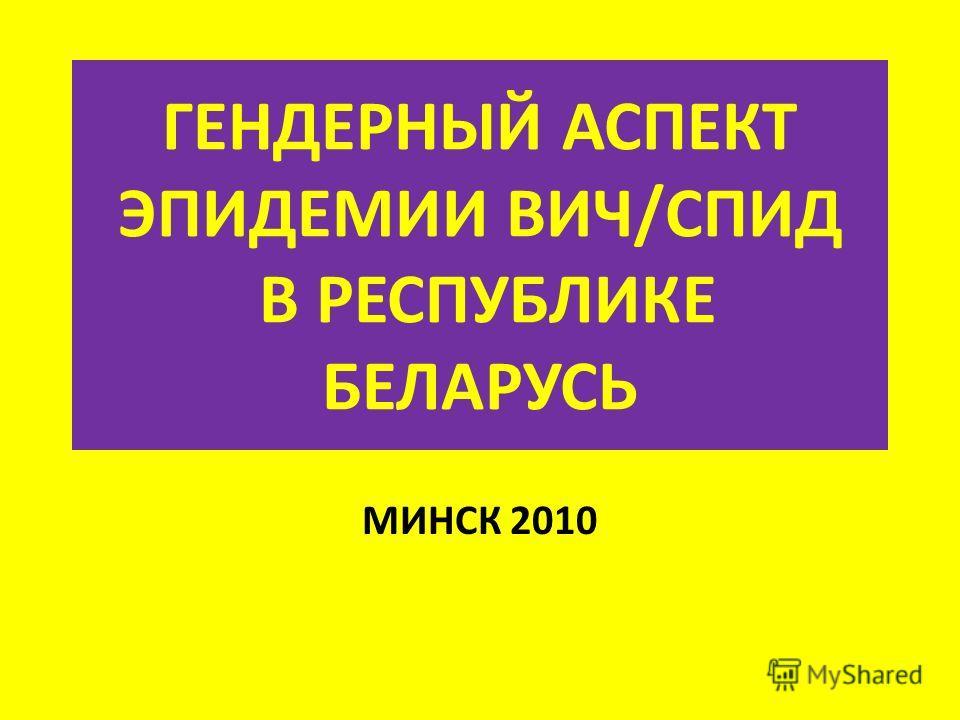 ГЕНДЕРНЫЙ АСПЕКТ ЭПИДЕМИИ ВИЧ/СПИД В РЕСПУБЛИКЕ БЕЛАРУСЬ МИНСК 2010
