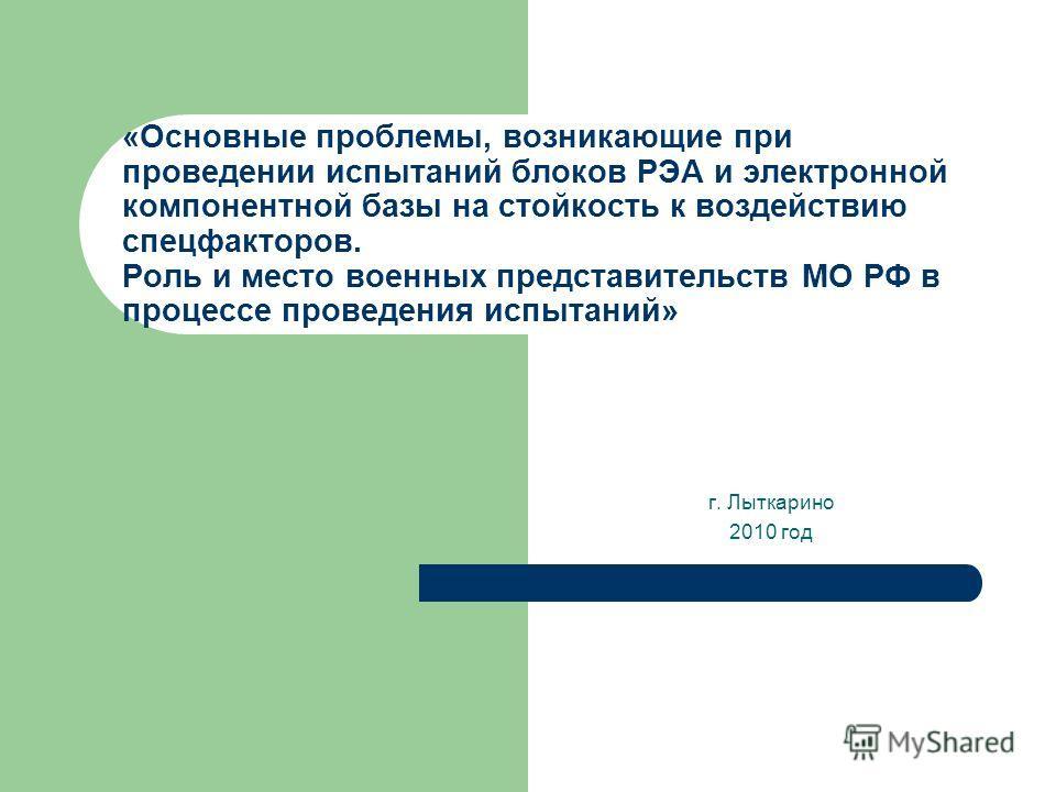 «Основные проблемы, возникающие при проведении испытаний блоков РЭА и электронной компонентной базы на стойкость к воздействию спецфакторов. Роль и место военных представительств МО РФ в процессе проведения испытаний» г. Лыткарино 2010 год