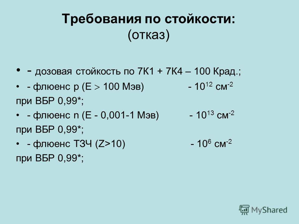 Требования по стойкости: (отказ) - дозовая стойкость по 7К1 + 7К4 – 100 Крад.; - флюенс p (Е 100 Мэв) - 10 12 см -2 при ВБР 0,99*; - флюенс n (Е - 0,001-1 Мэв) - 10 13 см -2 при ВБР 0,99*; - флюенс ТЗЧ (Z>10) - 10 6 см -2 при ВБР 0,99*;