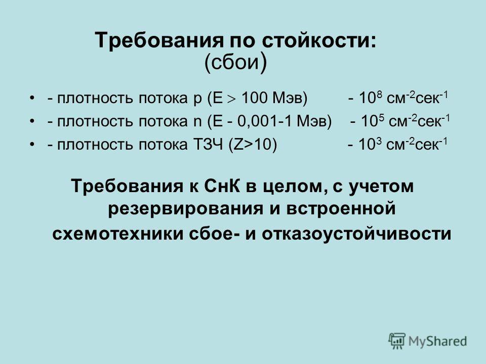 Требования по стойкости: (сбои ) - плотность потока p (Е 100 Мэв) - 10 8 см -2 сек -1 - плотность потока n (Е - 0,001-1 Мэв) - 10 5 см -2 сек -1 - плотность потока ТЗЧ (Z>10) - 10 3 см -2 сек -1 Требования к СнК в целом, с учетом резервирования и вст