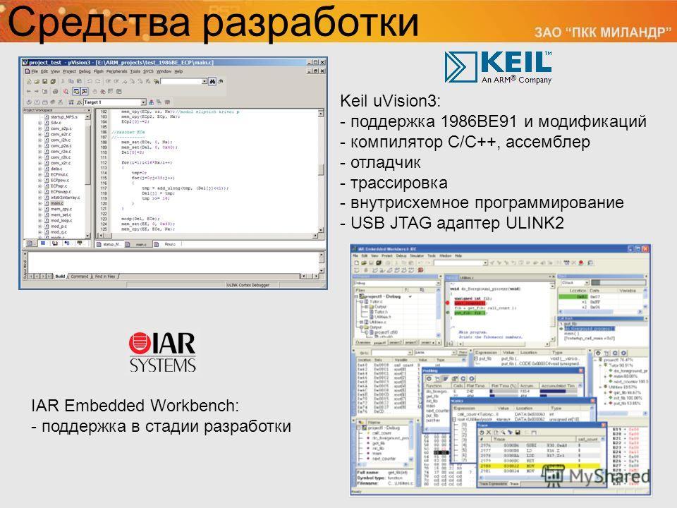 Средства разработки Keil uVision3: - поддержка 1986ВЕ91 и модификаций - компилятор С/С++, ассемблер - отладчик - трассировка - внутрисхемное программирование - USB JTAG адаптер ULINK2 IAR Embedded Workbench: - поддержка в стадии разработки