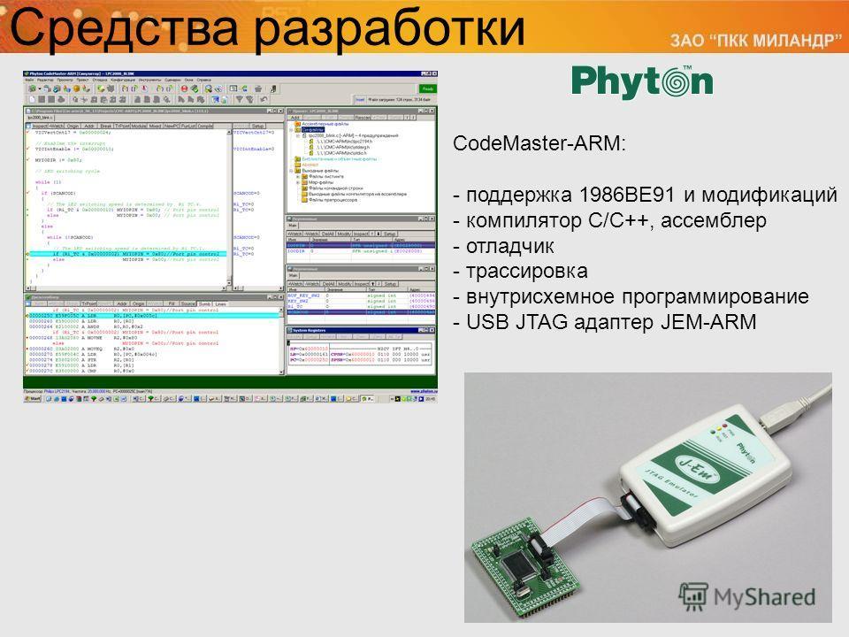 CodeMaster-ARM: - поддержка 1986ВЕ91 и модификаций - компилятор С/С++, ассемблер - отладчик - трассировка - внутрисхемное программирование - USB JTAG адаптер JEM-ARM Средства разработки
