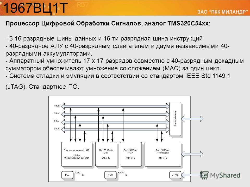 Процессор Цифровой Обработки Сигналов, аналог TMS320C54xх: - 3 16 разрядные шины данных и 16-ти разрядная шина инструкций - 40-разрядное АЛУ с 40-разрядным сдвигателем и двумя независимыми 40- разрядными аккумуляторами. - Аппаратный умножитель 17 х 1