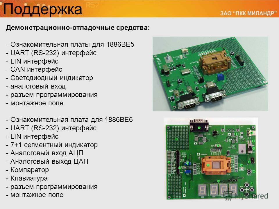 Поддержка Демонстрационно-отладочные средства: - Ознакомительная платы для 1886ВЕ5 - UART (RS-232) интерфейс - LIN интерфейс - CAN интерфейс - Светодиодный индикатор - аналоговый вход - разъем программирования - монтажное поле - Ознакомительная плата