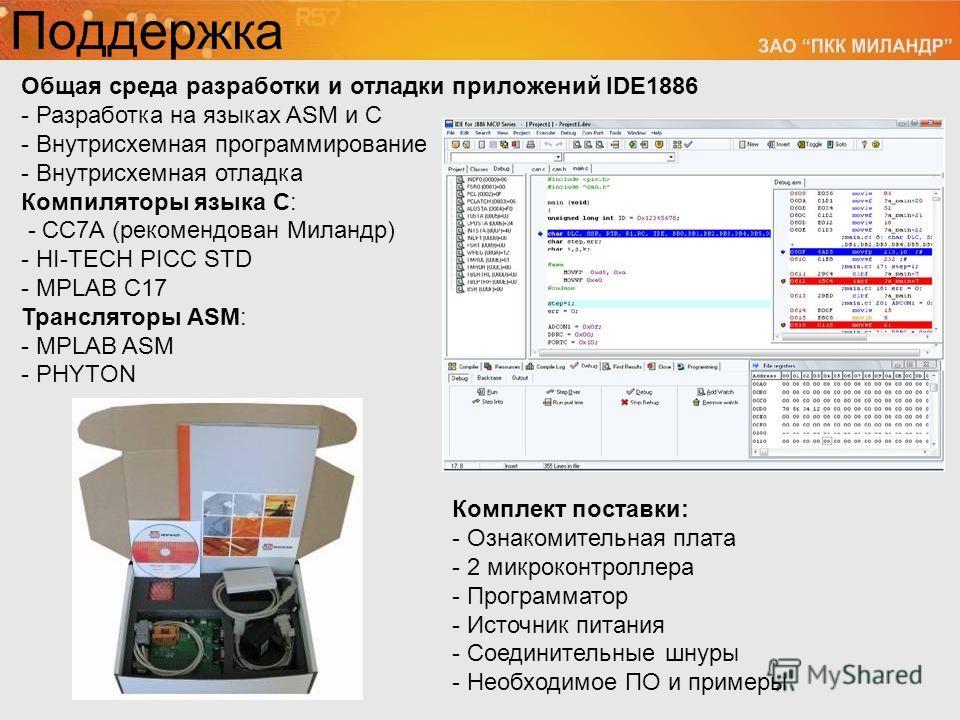 Поддержка Общая среда разработки и отладки приложений IDE1886 - Разработка на языках ASM и С - Внутрисхемная программирование - Внутрисхемная отладка Компиляторы языка C: - CC7A (рекомендован Миландр) - HI-TECH PICC STD - MPLAB C17 Трансляторы ASM: -