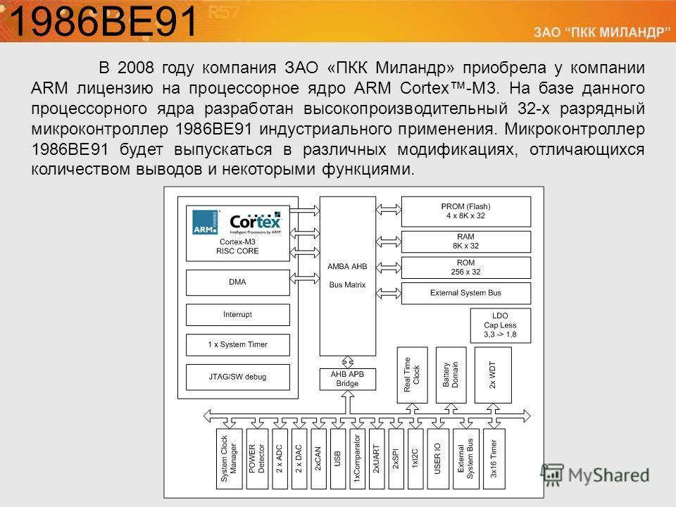 1986ВЕ91 В 2008 году компания ЗАО «ПКК Миландр» приобрела у компании ARM лицензию на процессорное ядро ARM Cortex-M3. На базе данного процессорного ядра разработан высокопроизводительный 32-х разрядный микроконтроллер 1986ВЕ91 индустриального примене