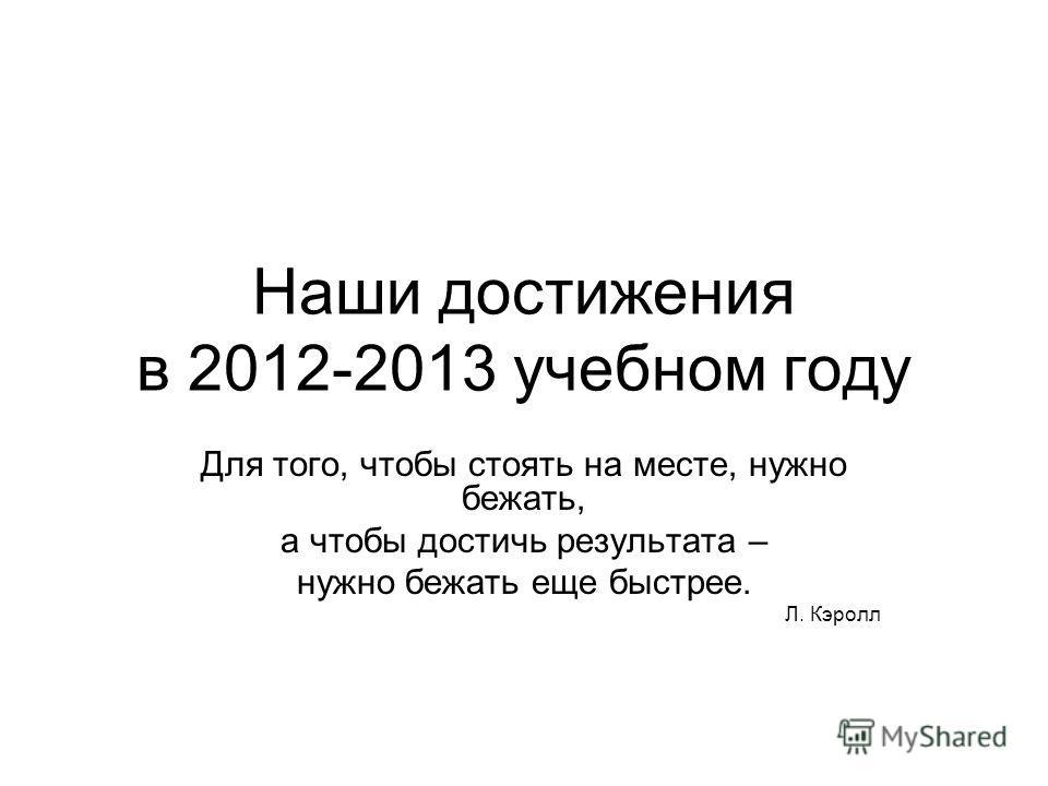 Наши достижения в 2012-2013 учебном году Для того, чтобы стоять на месте, нужно бежать, а чтобы достичь результата – нужно бежать еще быстрее. Л. Кэролл