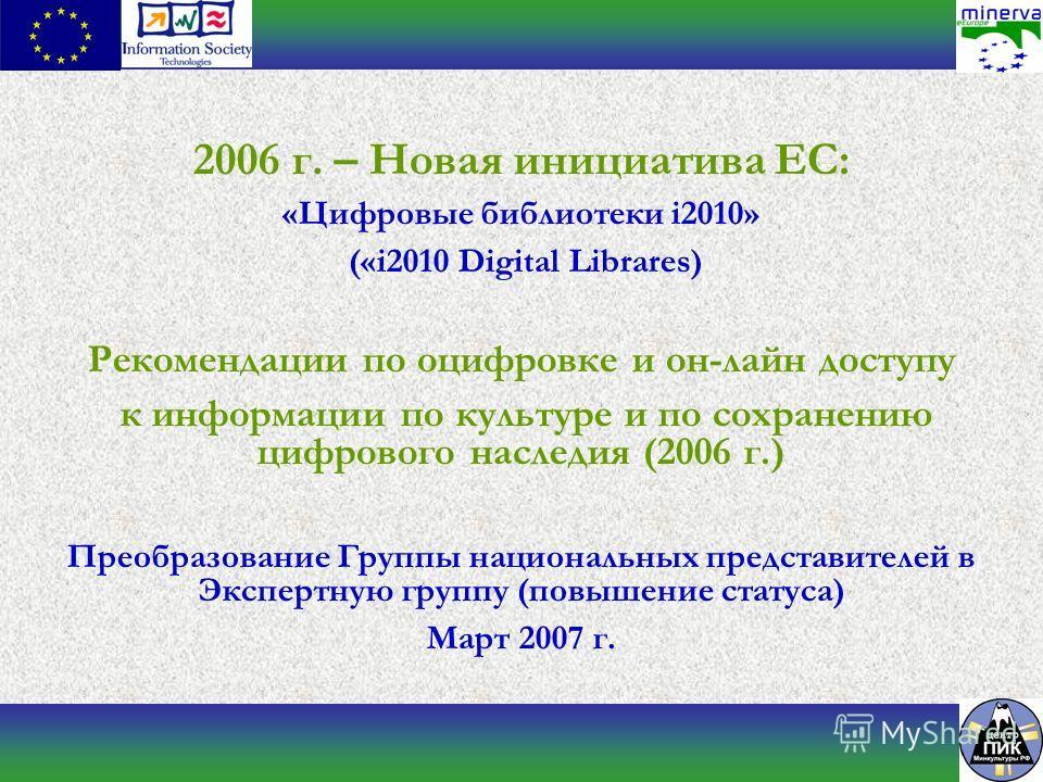2006 г. – Новая инициатива ЕС: «Цифровые библиотеки i2010» («i2010 Digital Librares) Рекомендации по оцифровке и он-лайн доступу к информации по культуре и по сохранению цифрового наследия (2006 г.) Преобразование Группы национальных представителей в