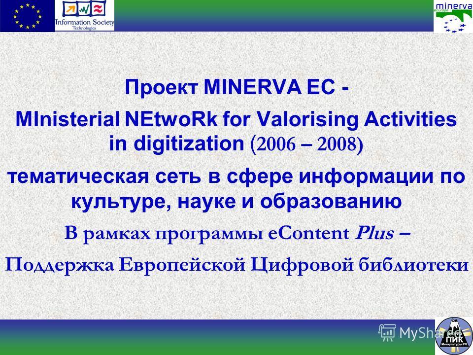 Проект MINERVA EC - MInisterial NEtwoRk for Valorising Activities in digitization ( 2006 – 2008) тематическая сеть в сфере информации по культуре, науке и образованию В рамках программы eContent Plus – Поддержка Европейской Цифровой библиотеки