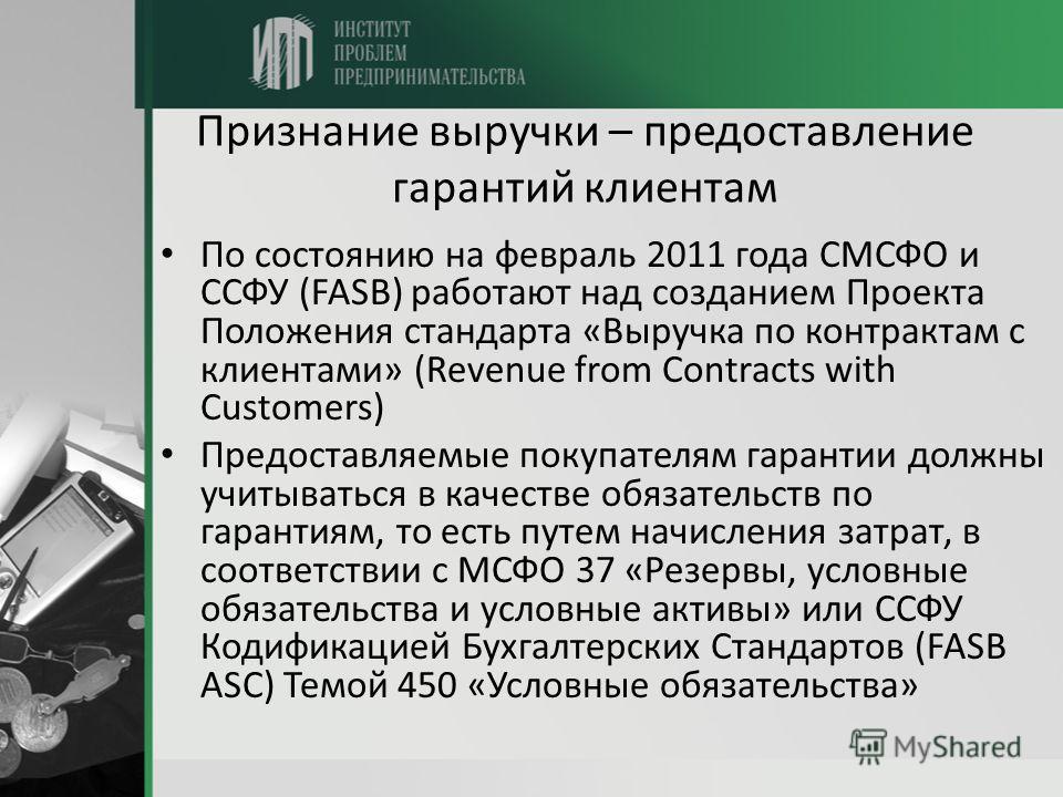 Признание выручки – предоставление гарантий клиентам По состоянию на февраль 2011 года СМСФО и ССФУ (FASB) работают над созданием Проекта Положения стандарта «Выручка по контрактам с клиентами» (Revenue from Contracts with Customers) Предоставляемые