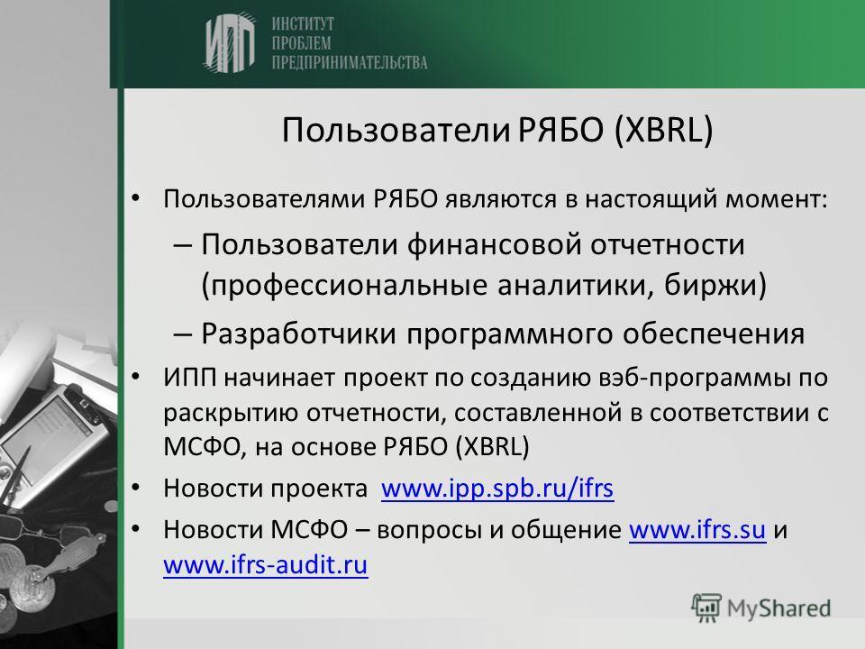 Пользователи РЯБО (XBRL) Пользователями РЯБО являются в настоящий момент: – Пользователи финансовой отчетности (профессиональные аналитики, биржи) – Разработчики программного обеспечения ИПП начинает проект по созданию вэб-программы по раскрытию отче
