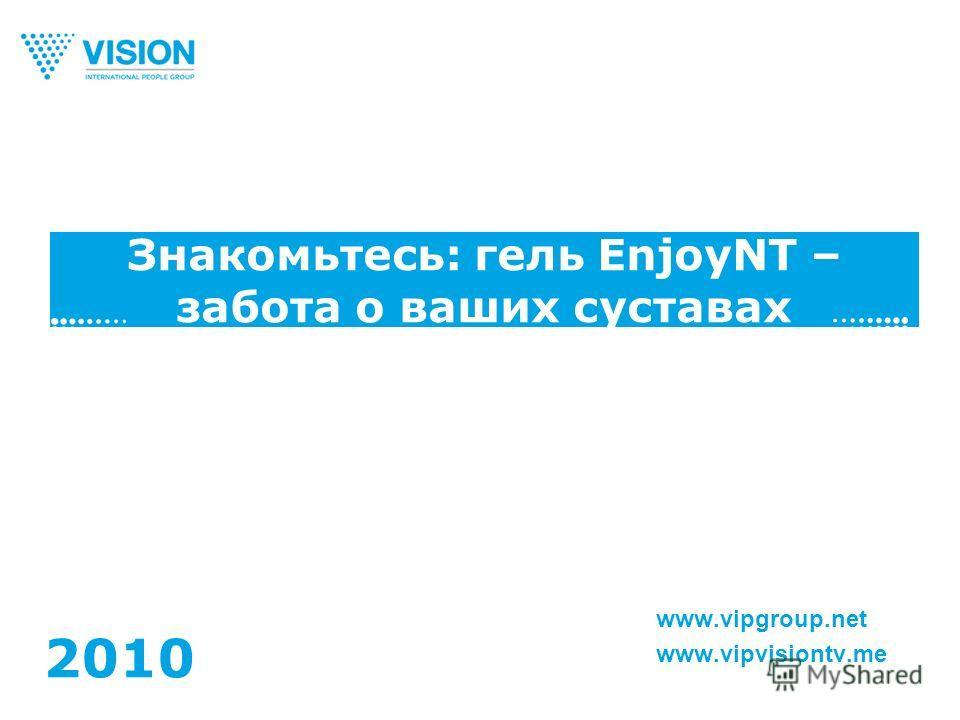Знакомьтесь: гель EnjoyNT – забота о ваших суставах www.vipgroup.net www.vipvisiontv.me 2010