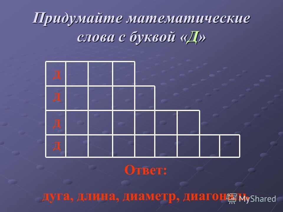Придумайте математические слова с буквой «Д» Д Д Д Д Ответ: дуга, длина, диаметр, диагональ