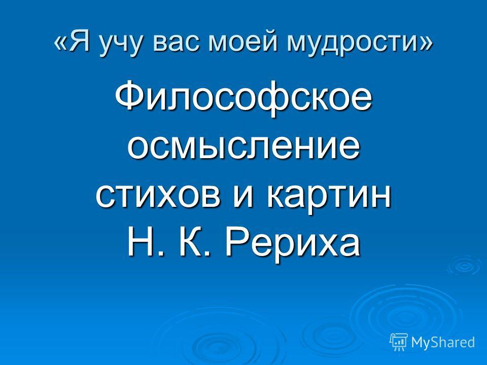 «Я учу вас моей мудрости» Философское осмысление стихов и картин Н. К. Рериха