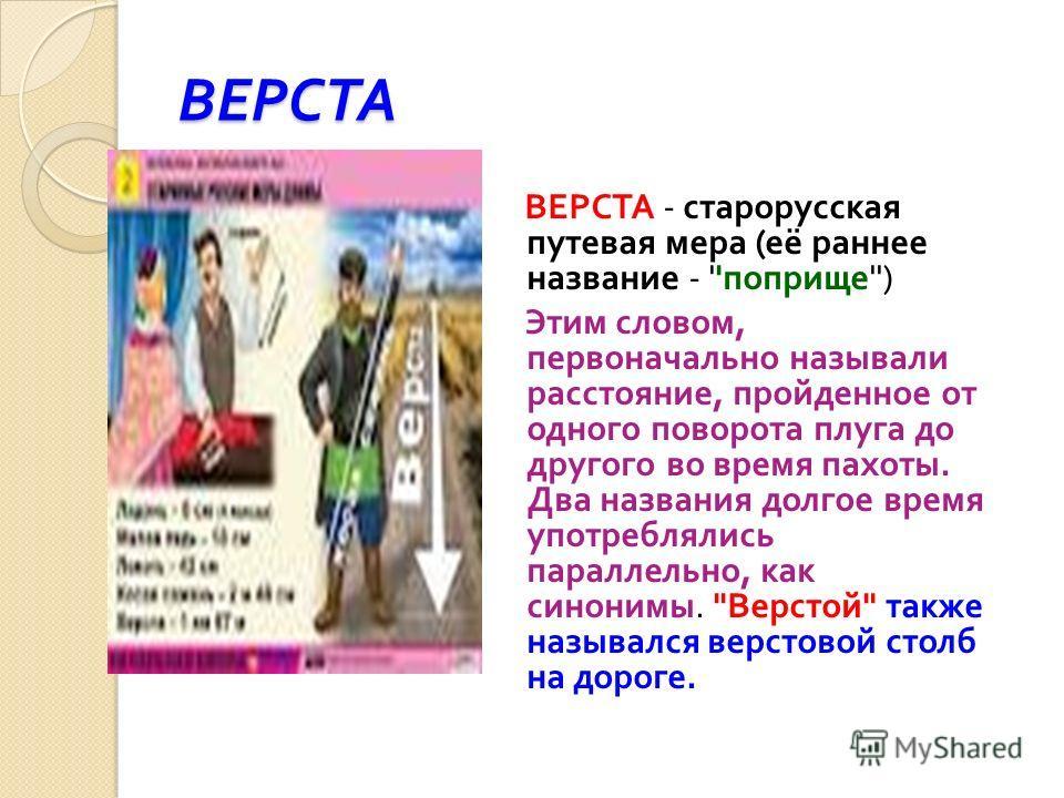 ВЕРСТА ВЕРСТА - старорусская путевая мера ( её раннее название - '' поприще '') Этим словом, первоначально называли расстояние, пройденное от одного поворота плуга до другого во время пахоты. Два названия долгое время употреблялись параллельно, как с