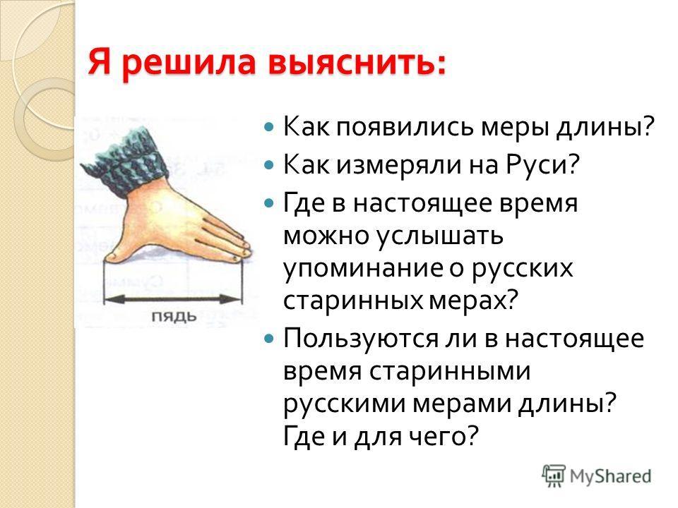 Я решила выяснить : Как появились меры длины ? Как измеряли на Руси ? Где в настоящее время можно услышать упоминание о русских старинных мерах ? Пользуются ли в настоящее время старинными русскими мерами длины ? Где и для чего ?