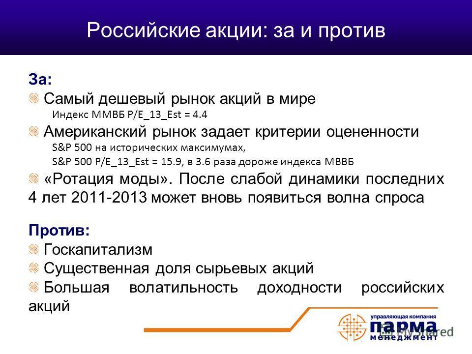Российские акции: за и против За: Самый дешевый рынок акций в мире Индекс ММВБ P/E_13_Est = 4.4 Американский рынок задает критерии оцененности S&P 500 на исторических максимумах, S&P 500 P/E_13_Est = 15.9, в 3.6 раза дороже индекса МВВБ «Ротация моды