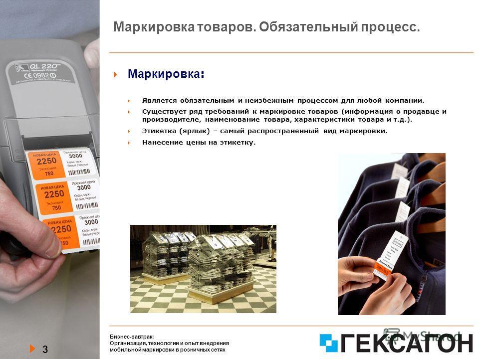 3 Бизнес-завтрак: Организация, технологии и опыт внедрения мобильной маркировки в розничных сетях Маркировка товаров. Обязательный процесс. Маркировка : Является обязательным и неизбежным процессом для любой компании. Существует ряд требований к марк