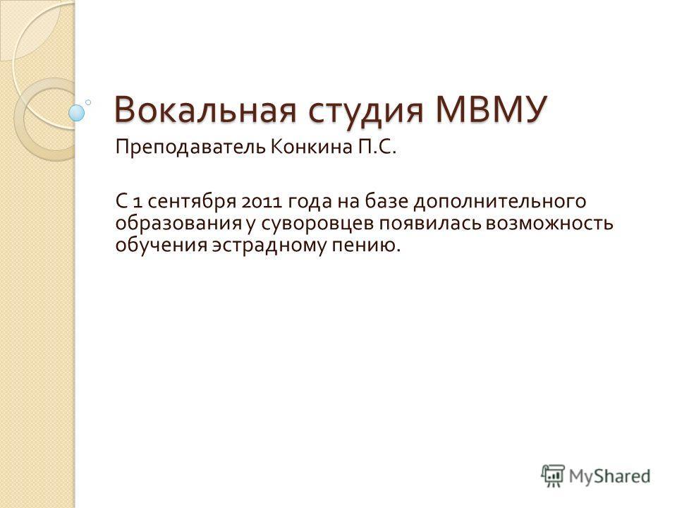 Вокальная студия МВМУ Преподаватель Конкина П. С. С 1 сентября 2011 года на базе дополнительного образования у суворовцев появилась возможность обучения эстрадному пению.