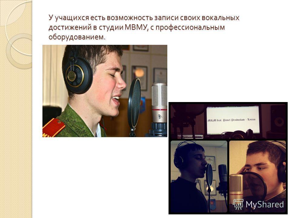 У учащихся есть возможность записи своих вокальных достижений в студии МВМУ, с профессиональным оборудованием.