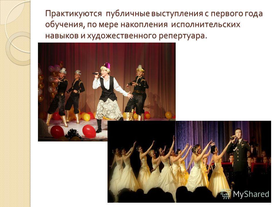 Практикуются публичные выступления с первого года обучения, по мере накопления исполнительских навыков и художественного репертуара.
