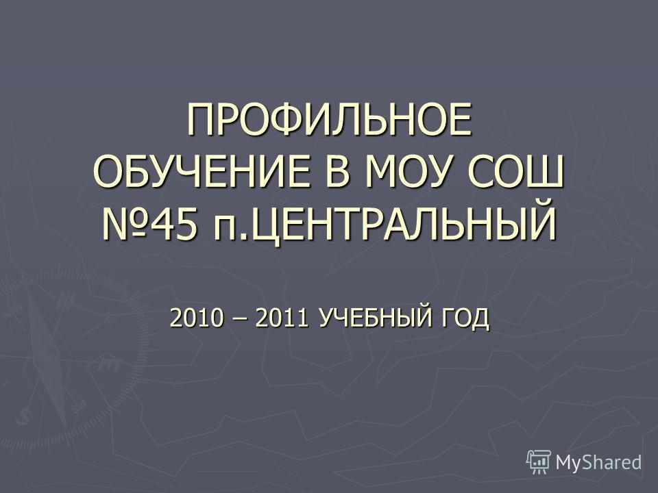 ПРОФИЛЬНОЕ ОБУЧЕНИЕ В МОУ СОШ 45 п.ЦЕНТРАЛЬНЫЙ 2010 – 2011 УЧЕБНЫЙ ГОД