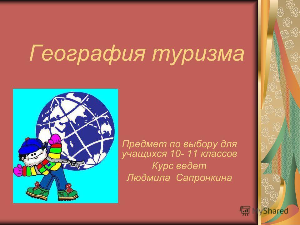 География туризма Предмет по выбору для учащихся 10- 11 классов Курс ведет Людмила Сапронкина