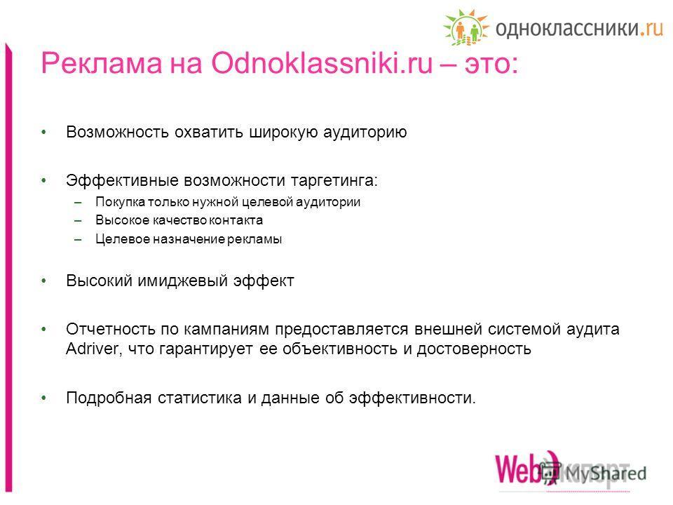 Реклама на Odnoklassniki.ru – это: Возможность охватить широкую аудиторию Эффективные возможности таргетинга: –Покупка только нужной целевой аудитории –Высокое качество контакта –Целевое назначение рекламы Высокий имиджевый эффект Отчетность по кампа