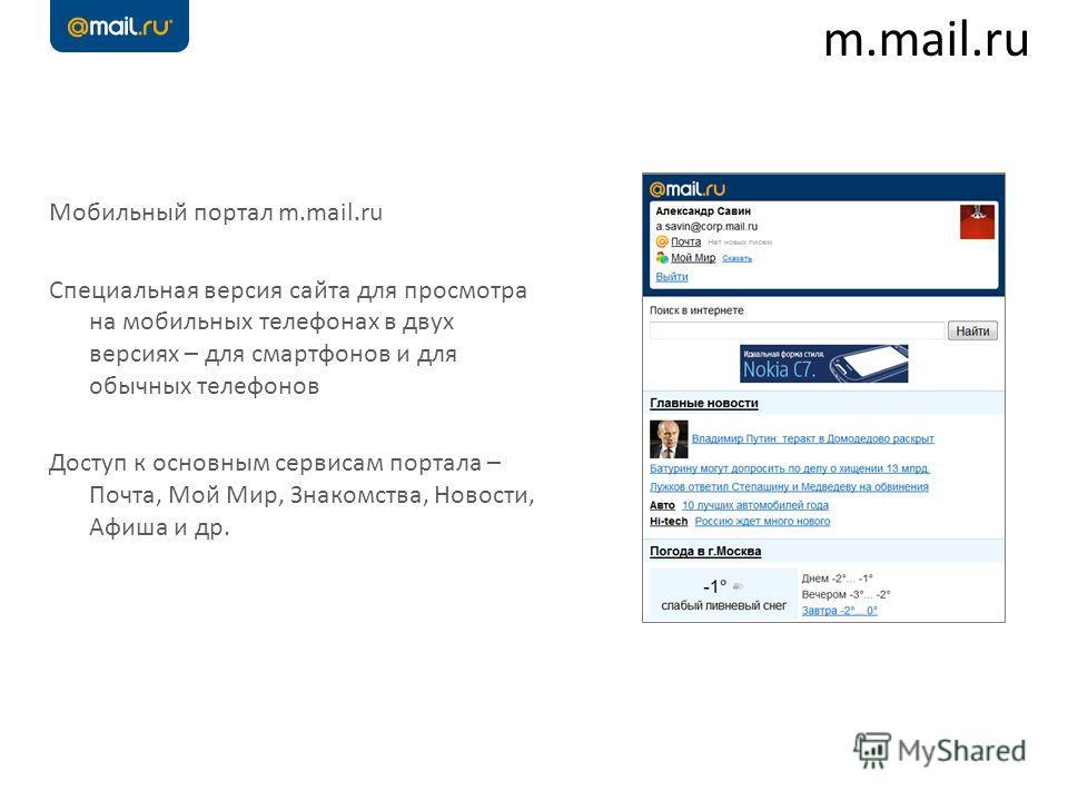 Мобильный портал m.mail.ru Специальная версия сайта для просмотра на мобильных телефонах в двух версиях – для смартфонов и для обычных телефонов Доступ к основным сервисам портала – Почта, Мой Мир, Знакомства, Новости, Афиша и др. m.mail.ru