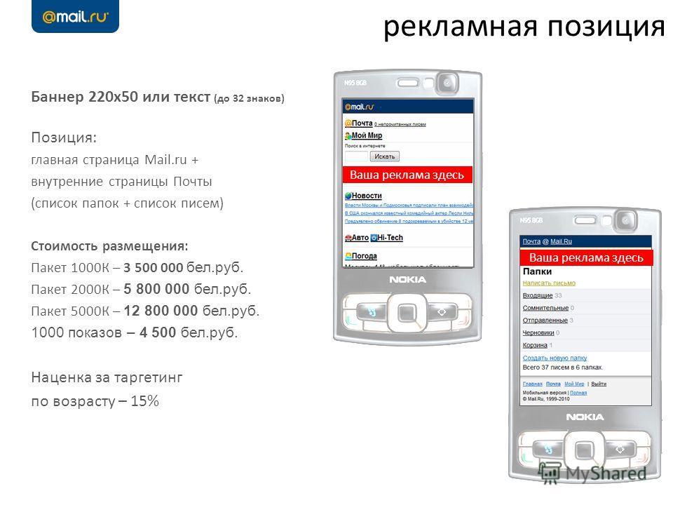 3 рекламная позиция Ваша реклама здесь Баннер 220х50 или текст (до 32 знаков) Позиция: главная страница Mail.ru + внутренние страницы Почты (список папок + список писем) Стоимость размещения: Пакет 1000К – 3 500 000 бел.руб. Пакет 2000К – 5 800 000 б