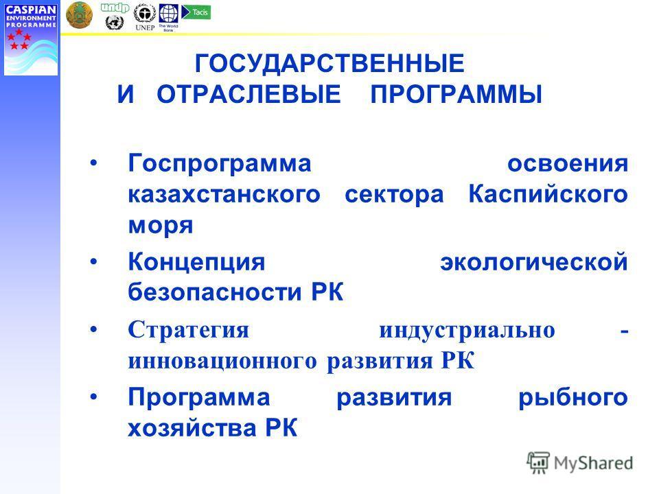 ГОСУДАРСТВЕННЫЕ И ОТРАСЛЕВЫЕ ПРОГРАММЫ Госпрограмма освоения казахстанского сектора Каспийского моря Концепция экологической безопасности РК Стратегия индустриально - инновационного развития РК Программа развития рыбного хозяйства РК
