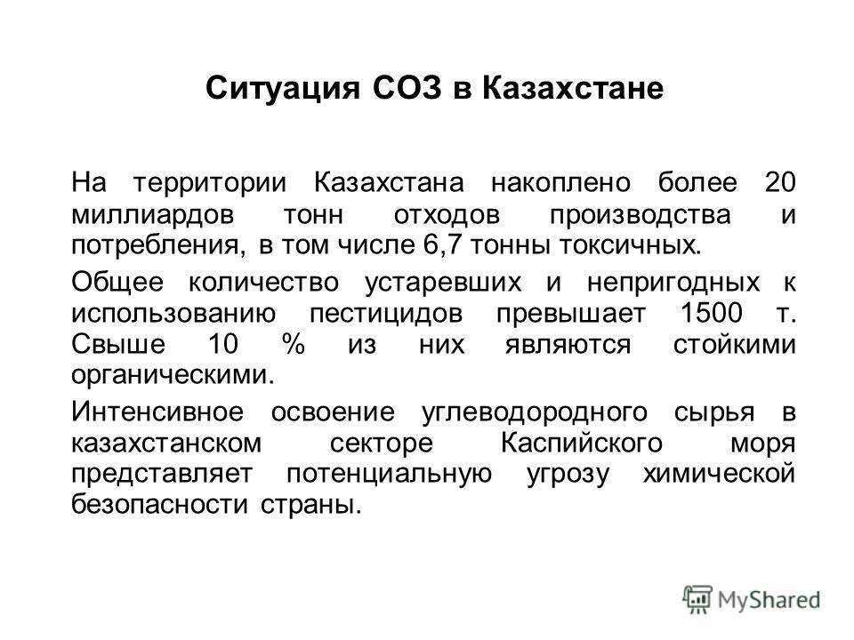 Ситуация СОЗ в Казахстане На территории Казахстана накоплено более 20 миллиардов тонн отходов производства и потребления, в том числе 6,7 тонны токсичных. Общее количество устаревших и непригодных к использованию пестицидов превышает 1500 т. Свыше 10
