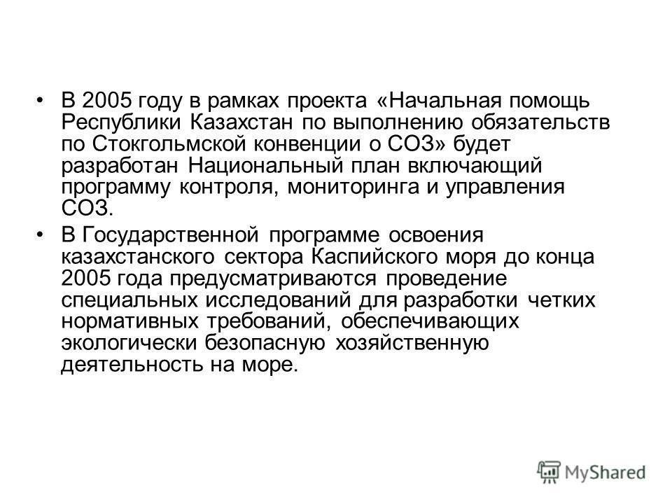 В 2005 году в рамках проекта «Начальная помощь Республики Казахстан по выполнению обязательств по Стокгольмской конвенции о СОЗ» будет разработан Национальный план включающий программу контроля, мониторинга и управления СОЗ. В Государственной програм
