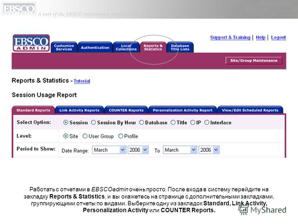 Работать с отчетами в EBSCOadmin очень просто. После входа в систему перейдите на закладку Reports & Statistics, и вы окажетесь на странице с дополнительными закладками, группирующими отчеты по видами. Выберите одну из закладок Standard, Link Activit