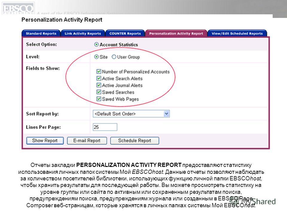 Отчеты закладки PERSONALIZATION ACTIVITY REPORT предоставляют статистику использования личных папок системы Мой EBSCOhost. Данные отчеты позволяют наблюдать за количеством посетителей библиотеки, использующих функцию личной папки EBSCOhost, чтобы хра