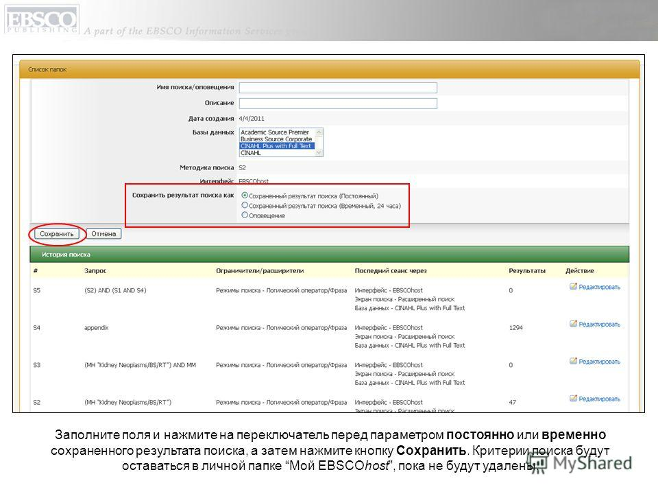 Заполните поля и нажмите на переключатель перед параметром постоянно или временно сохраненного результата поиска, а затем нажмите кнопку Сохранить. Критерии поиска будут оставаться в личной папке Мой EBSCOhost, пока не будут удалены.