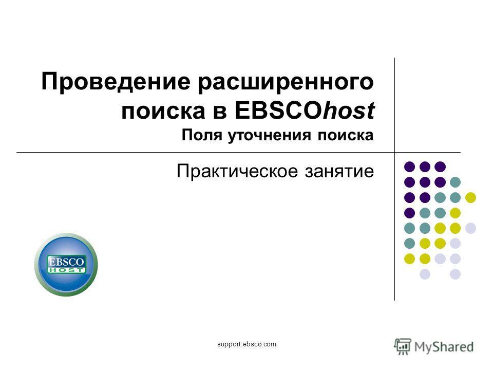 support.ebsco.com Практическое занятие Проведение расширенного поиска в EBSCOhost Поля уточнения поиска