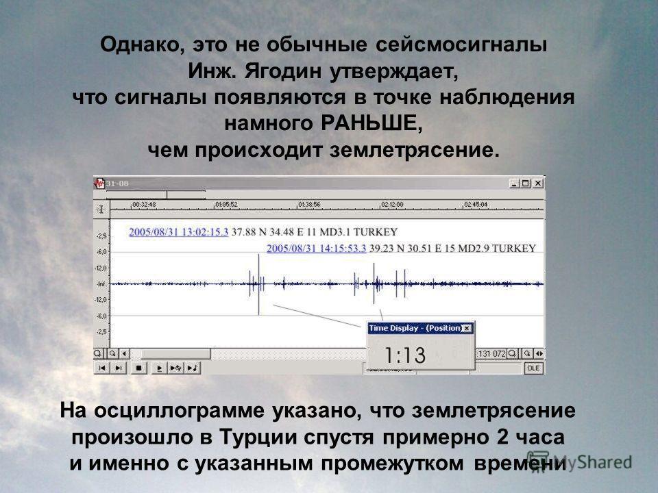 Однако, это не обычные сейсмосигналы Инж. Ягодин утверждает, что сигналы появляются в точке наблюдения намного РАНЬШЕ, чем происходит землетрясение. На осциллограмме указано, что землетрясение произошло в Турции спустя примерно 2 часа и именно с указ