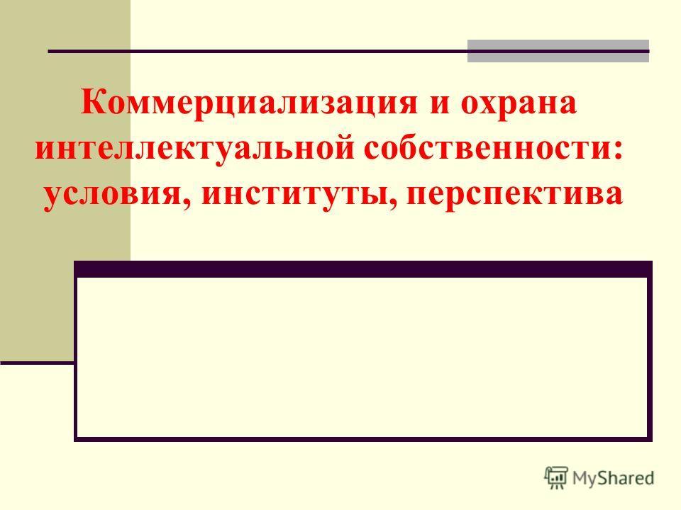 Коммерциализация и охрана интеллектуальной собственности: условия, институты, перспектива