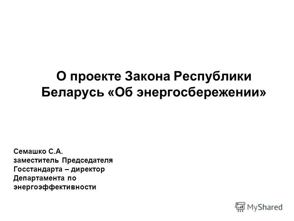 О проекте Закона Республики Беларусь «Об энергосбережении» Семашко С.А. заместитель Председателя Госстандарта – директор Департамента по энергоэффективности