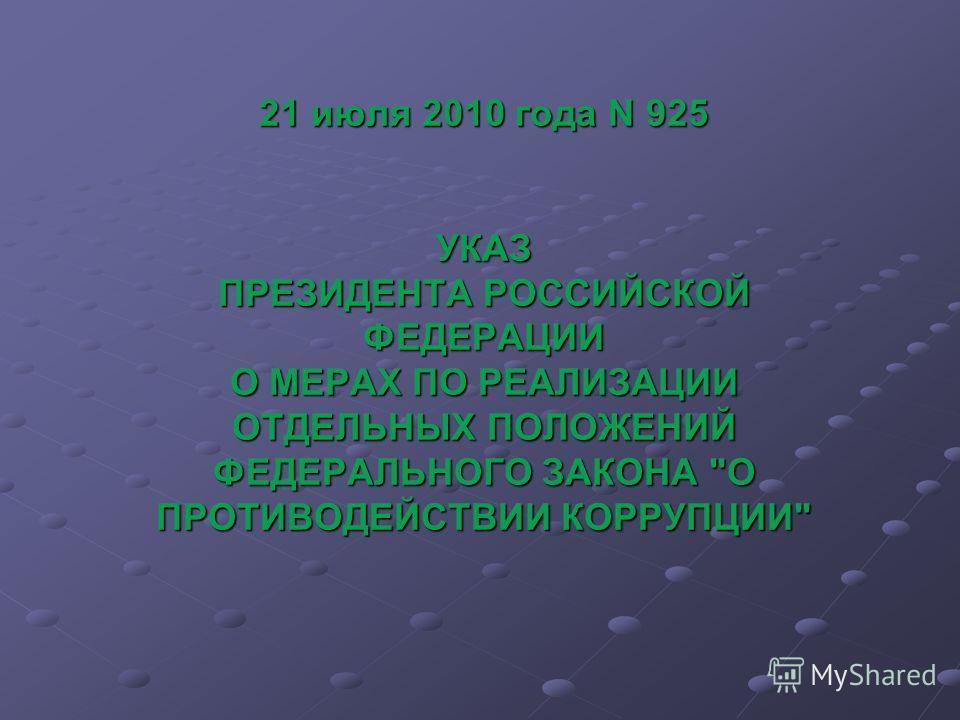 21 июля 2010 года N 925 УКАЗ ПРЕЗИДЕНТА РОССИЙСКОЙ ФЕДЕРАЦИИ О МЕРАХ ПО РЕАЛИЗАЦИИ ОТДЕЛЬНЫХ ПОЛОЖЕНИЙ ФЕДЕРАЛЬНОГО ЗАКОНА О ПРОТИВОДЕЙСТВИИ КОРРУПЦИИ