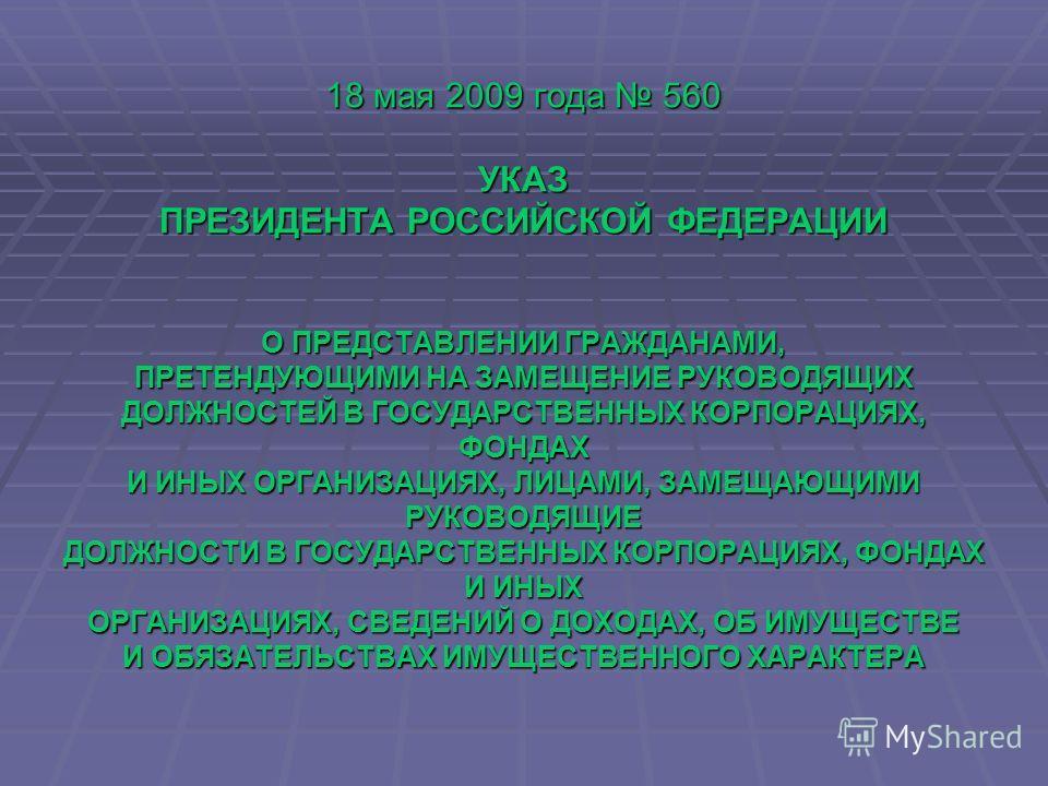 18 мая 2009 года 560 УКАЗ ПРЕЗИДЕНТА РОССИЙСКОЙ ФЕДЕРАЦИИ О ПРЕДСТАВЛЕНИИ ГРАЖДАНАМИ, ПРЕТЕНДУЮЩИМИ НА ЗАМЕЩЕНИЕ РУКОВОДЯЩИХ ДОЛЖНОСТЕЙ В ГОСУДАРСТВЕННЫХ КОРПОРАЦИЯХ, ФОНДАХ И ИНЫХ ОРГАНИЗАЦИЯХ, ЛИЦАМИ, ЗАМЕЩАЮЩИМИ РУКОВОДЯЩИЕ ДОЛЖНОСТИ В ГОСУДАРСТВЕ