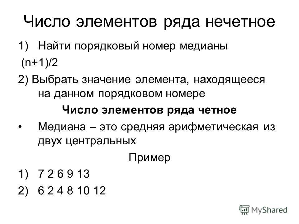 Число элементов ряда нечетное 1)Найти порядковый номер медианы (n+1)/2 2) Выбрать значение элемента, находящееся на данном порядковом номере Число элементов ряда четное Медиана – это средняя арифметическая из двух центральных Пример 1)7 2 6 9 13 2)6