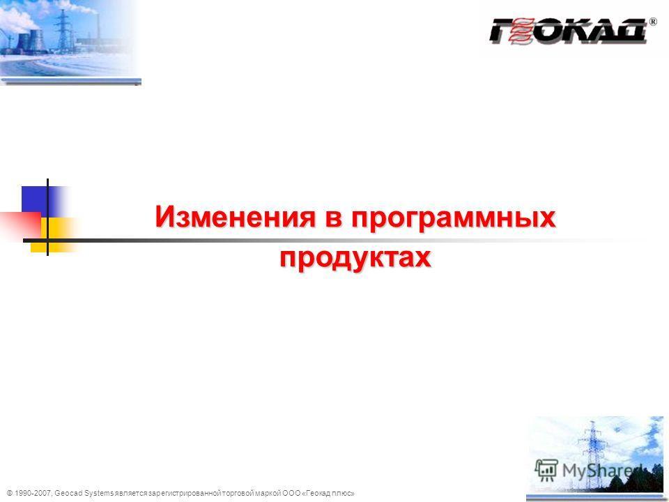 © 1990-2007, Geocad Systems является зарегистрированной торговой маркой ООО «Геокад плюс» Изменения в программных продуктах