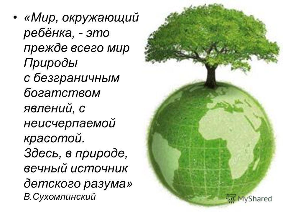«Мир, окружающий ребёнка, - это прежде всего мир Природы с безграничным богатством явлений, с неисчерпаемой красотой. Здесь, в природе, вечный источник детского разума» В.Сухомлинский