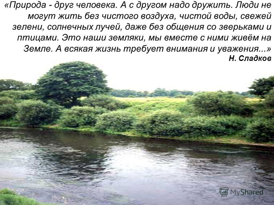 «Природа - друг человека. А с другом надо дружить. Люди не могут жить без чистого воздуха, чистой воды, свежей зелени, солнечных лучей, даже без общения со зверьками и птицами. Это наши земляки, мы вместе с ними живём на Земле. А всякая жизнь требует