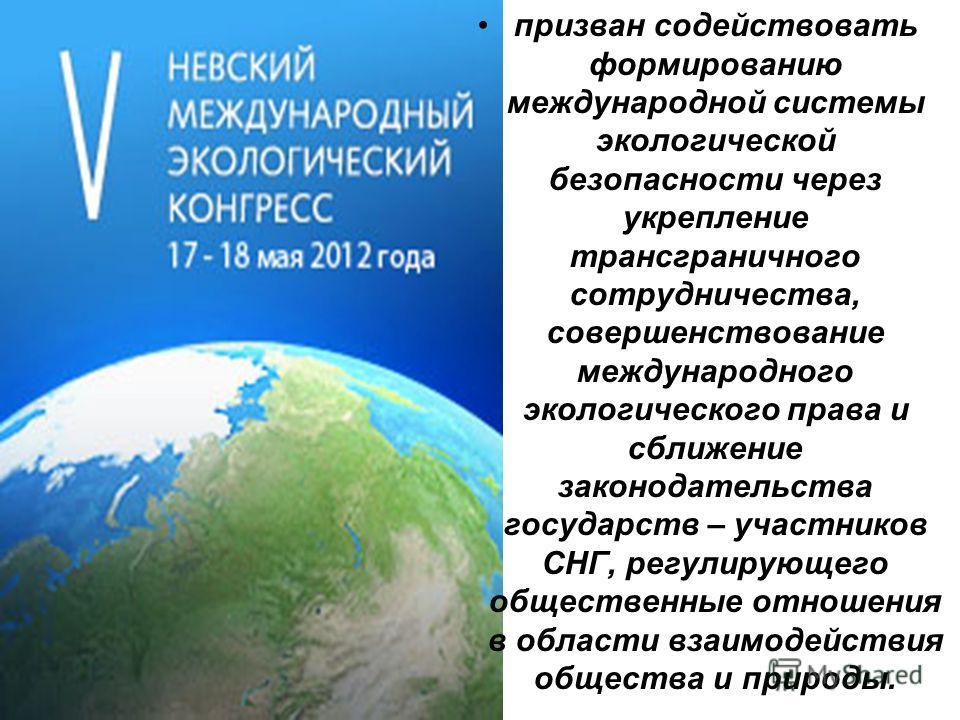 призван содействовать формированию международной системы экологической безопасности через укрепление трансграничного сотрудничества, совершенствование международного экологического права и сближение законодательства государств – участников СНГ, регул