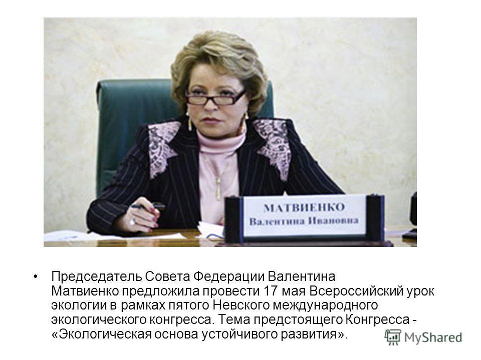 Председатель Совета Федерации Валентина Матвиенко предложила провести 17 мая Всероссийский урок экологии в рамках пятого Невского международного экологического конгресса. Тема предстоящего Конгресса - «Экологическая основа устойчивого развития».