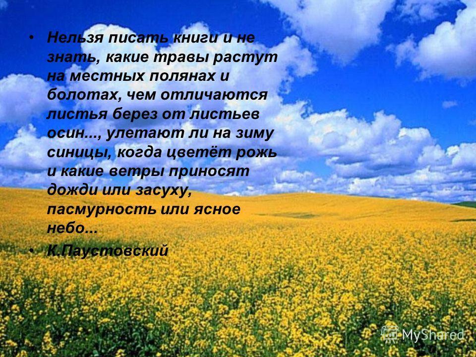 Нельзя писать книги и не знать, какие травы растут на местных полянах и болотах, чем отличаются листья берез от листьев осин..., улетают ли на зиму синицы, когда цветёт рожь и какие ветры приносят дожди или засуху, пасмурность или ясное небо... К.Пау